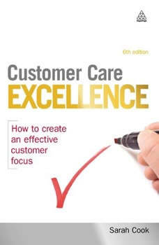 Customer Care Excellence: How to Create an Effective Customer Focus, Sarah Cook