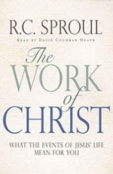 The Work of Christ: What the Events of Jesus' Life Mean for You, R. C. Sproul