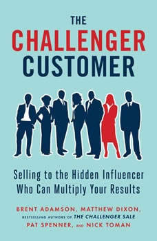 The Challenger Customer: Selling to the Hidden Influencer Who Can Multiply Your Results, Brent Adamson