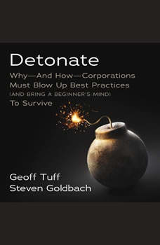 Detonate: Why - And How - Corporations Must Blow Up Best Practices (and bring a beginner's mind) To Survive, Steven Goldbach
