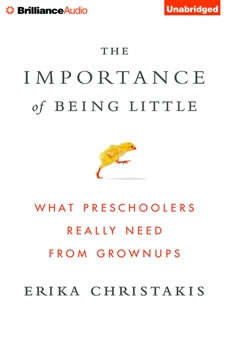 The Importance of Being Little: What Preschoolers Really Need from Grownups, Erika Christakis