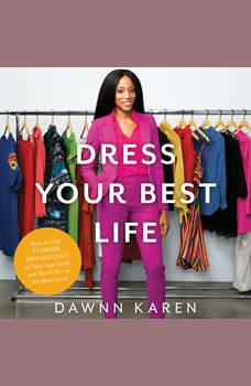 Dress Your Best Life: How to Use Fashion Psychology to Take Your Look -- and Your Life -- to the Next Level, Dawnn Karen