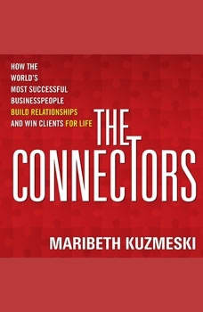 The Connectors: How the World's Most Successful Businesspeople Build Relationships and Win Clients for Life, Maribeth Kuzmeski