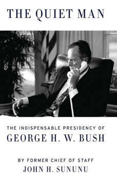 The Quiet Man: The Indispensable Presidency of George H.W. Bush The Indispensable Presidency of George H.W. Bush, John H. Sununu
