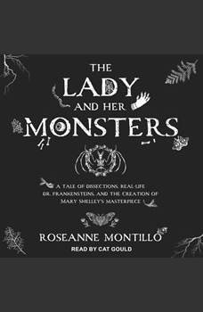 The Lady and Her Monsters: A Tale of Dissections, Real-Life Dr. Frankensteins, and the Creation of Mary Shelley's Masterpiece, Roseanne Montillo