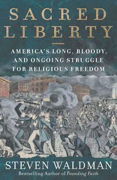 Sacred Liberty: America's Long, Bloody, and Ongoing Struggle for Religious Freedom America's Long, Bloody, and Ongoing Struggle for Religious Freedom, Steven Waldman