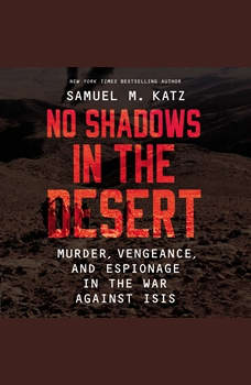 No Shadows in the Desert: Murder, Espionage, Vengeance, and the Untold Story of the Destruction of ISIS, Samuel M. Katz