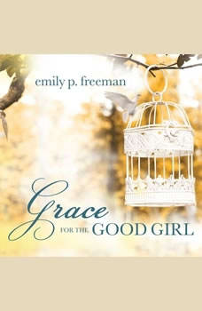 Grace for the Good Girl: Letting Go of the Try-Hard Life, Emily P. Freeman