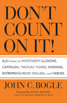 Don't Count On It!: Reflections of Investment Illusions, Capitalism, mutual Funds, Indexing, Entrepreneurship, Idealism, and Heroes, John C. Bogle