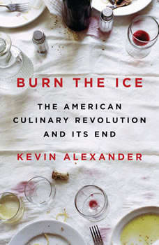 Burn the Ice: The American Culinary Revolution and Its End, Kevin Alexander