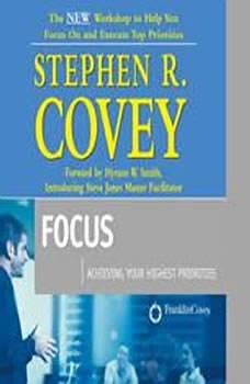 Focus: Achieving Your Highest Priorities, Stephen R. Covey