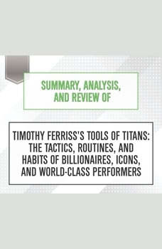Summary, Analysis, and Review of Timothy Ferriss's Tools of Titans: The Tactics, Routines, and Habits of Billionaires, Icons, and World-Class Performers, Start Publishing Notes
