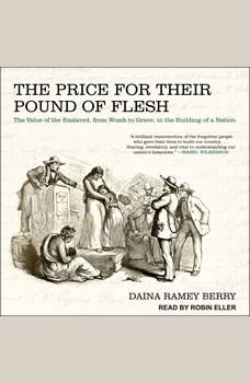 The Price for Their Pound of Flesh: The Value of the Enslaved, from Womb to Grave, in the Building of a Nation The Value of the Enslaved, from Womb to Grave, in the Building of a Nation, Daina Ramey Berry