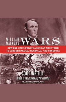 William Walker's Wars: How One Man's Private American Army Tried to Conquer Mexico, Nicaragua, and Honduras How One Man's Private American Army Tried to Conquer Mexico, Nicaragua, and Honduras, Scott Martelle