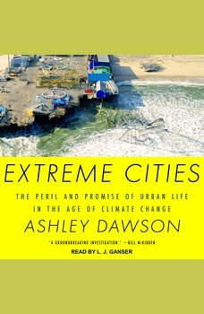 Extreme Cities: The Peril and Promise of Urban Life in the Age of Climate Change The Peril and Promise of Urban Life in the Age of Climate Change, Ashley Dawson