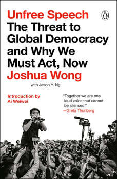 Unfree Speech: The Threat to Global Democracy and Why We Must Act, Now, Joshua Wong