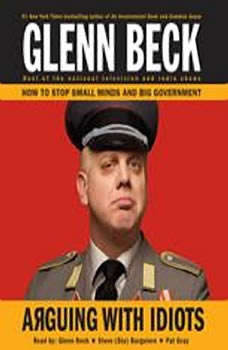 Arguing with Idiots: How to Stop Small Minds and Big Government, Glenn Beck