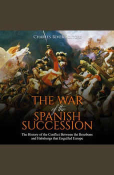 War of the Spanish Succession, The: The History of the Conflict Between the Bourbons and Habsburgs that Engulfed Europe, Charles River Editors