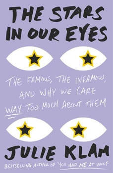 The Stars in Our Eyes: The Famous, the Infamous, and Why We Care Way Too Much About Them, Julie Klam
