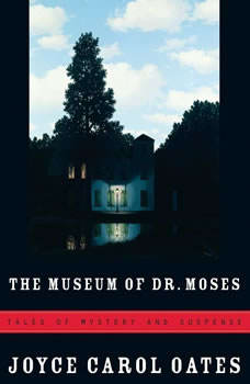 The Museum of Dr. Moses: Tales of Mystery and Suspense, Joyce Carol Oates