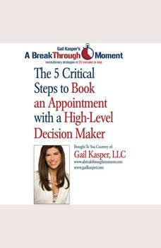 The 5 Critical Steps to Book an Appointment with a High Level Decision Maker, Gail Kasper