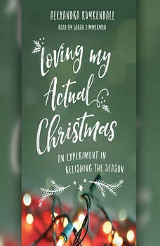 Loving My Actual Christmas: An Experiment in Relishing the Season, Kuykendall Alexandra