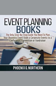 Event Planning Books: The Only Step-By-Step Guide You Need To Plan Your Business Event from a Corporate Events to a  Conference, Convention or Fundraiser, Phoenix G. Northern