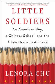 Little Soldiers: An American Boy, a Chinese School, and the Global Race to Achieve An American Boy, a Chinese School, and the Global Race to Achieve, Lenora Chu