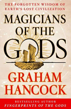 Magicians of the Gods: The Forgotten Wisdom of Earth's Lost Civilization, Graham Hancock