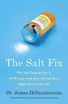 Salt Fix, The: Why Experts Got It All Wrong - and How Eating More Might Save Your Life, Dr. James J. DiNicolantonio