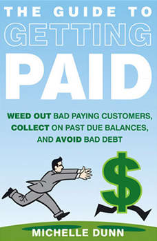 The Guide to Getting Paid: Weed Out Bad Paying Customers, Collect on Past Due Balances, and Avoid Bad Debt, Michelle Dunn