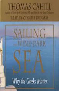 Sailing the Wine-Dark Sea: Why the Greeks Matter, Thomas Cahill