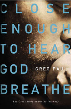 Close Enough to Hear God Breathe: The Great Story of Divine Intimacy, Greg Paul