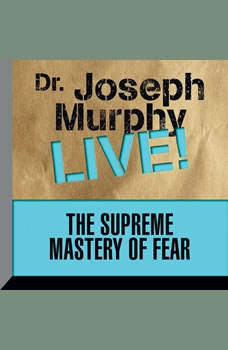 The Supreme Mastery of Fear: Dr. Joseph Murphy LIVE!, Joseph Murphy