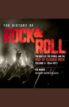 The History of Rock & Roll, Volume 2: 1964–1977: The Beatles, the Stones, and the Rise of Classic Rock, Ed Ward