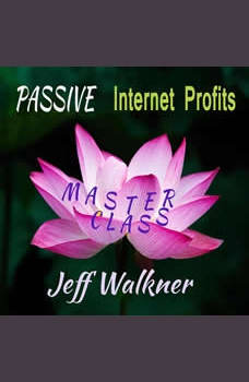 Passive Internet Profits: Master Class, Jeff Walkner