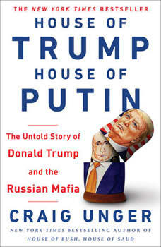 House of Trump, House of Putin: The Untold Story of Donald Trump and the Russian Mafia The Untold Story of Donald Trump and the Russian Mafia, Craig Unger