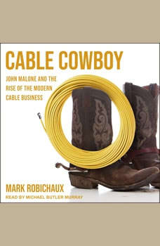 Cable Cowboy: John Malone and the Rise of the Modern Cable Business, Mark Robichaux