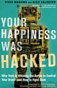 Your Happiness Was Hacked: Why Tech Is Winning the Battle to Control Your Brain--and How to Fight Back, Vivek Wadhwa