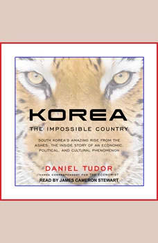 Korea: The Impossible Country: South Korea's Amazing Rise from the Ashes: The Inside Story of an Economic, Political and Cultural Phenomenon, Daniel Tudor
