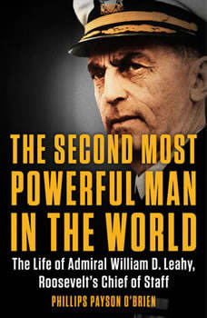 The Second Most Powerful Man in the World: The Life of Admiral William D. Leahy, Roosevelt's Chief of Staff, Phillips Payson O'Brien
