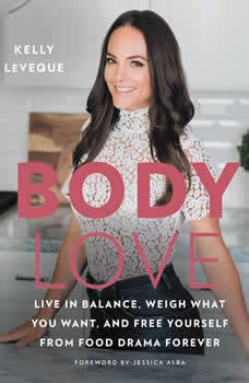 Body Love: Live in Balance, Weigh What You Want, and Free Yourself from Food Drama Forever Live in Balance, Weigh What You Want, and Free Yourself from Food Drama Forever, Kelly LeVeque
