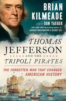 Thomas Jefferson and the Tripoli Pirates: The Forgotten War That Changed American History, Brian Kilmeade