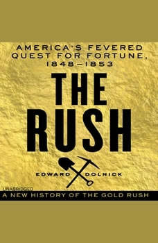 The Rush: America's Fevered Quest for Fortune, 1848-1853, Edward Dolnick