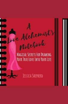 A Love Alchemist's Notebook: Magical Secrets for Drawing Your True Love into Your Life, Jessica Shepherd