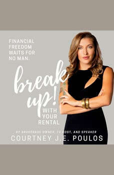 Break Up! With Your Rental: The Professional Woman's Guide to Building Wealth through Real Estate, Courtney J.E. Poulos