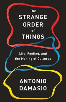 The Strange Order of Things: Life, Feeling, and the Making of Cultures Life, Feeling, and the Making of Cultures, Antonio Damasio