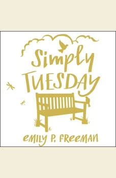 Simply Tuesday: Small-Moment Living in a Fast-Moving World Small-Moment Living in a Fast-Moving World, Emily P. Freeman