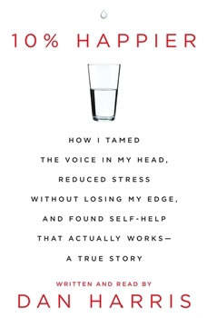 10% Happier: How I Tamed the Voice in My Head, Reduced Stress Without Losing My Edge, and Found a Self-Help That Actually Works--A True Story, Dan Harris