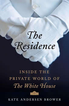 The Residence: Inside the Private World of the White House Inside the Private World of the White House, Kate Andersen Brower